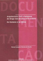 Arquitectura Civil Religiosa de Braga nos séculos XVII e XVIII – Os Homens e as Obras